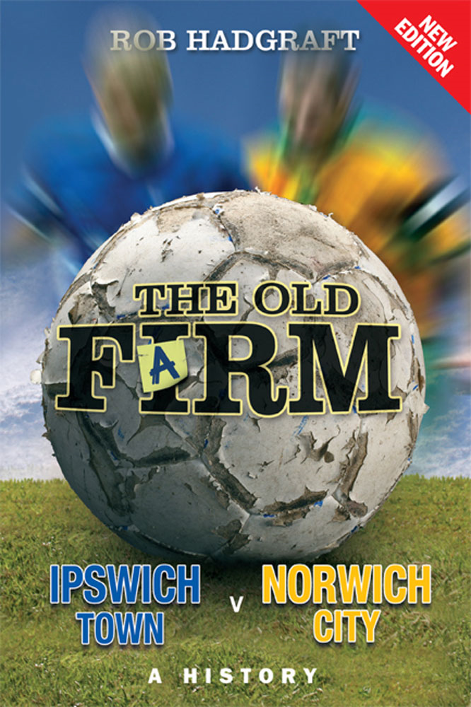 The Old Farm: Ipswich Town v Norwich City - A History By: Rob Hadgraft