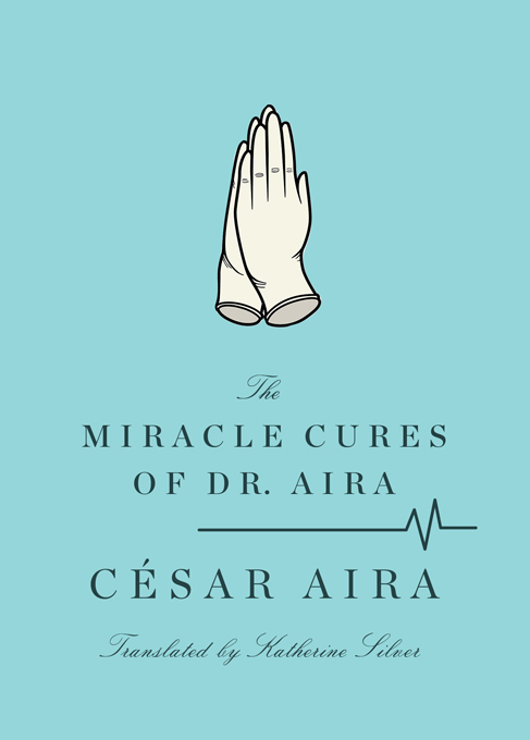 The Miracle Cures of Dr. Aira By: César Aira,Katherine Silver