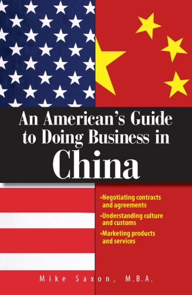 An American's Guide To Doing Business In China: Negotiating Contracts And Agreements; Understanding Culture and Customs; Marketing Products and Services