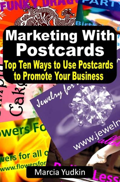 Marketing With Postcards: Top Ten Ways to Use Postcards to Promote Your Business By: Marcia Yudkin