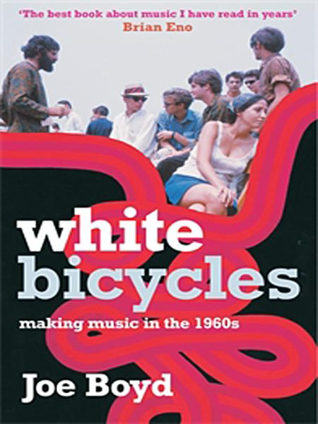 White Bicycles: Making Music in the 1960s By: Joe Boyd
