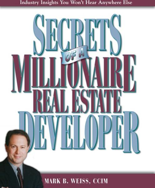 Secrets of a Millionaire Real Estate Developer By: Mark B. Weiss