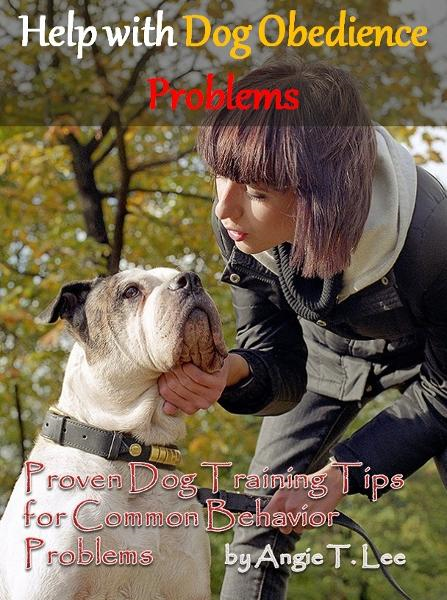 Help with Dog Obedience Problems--Proven Dog Training Tips for Common Behavior Problems By: Angie T. Lee