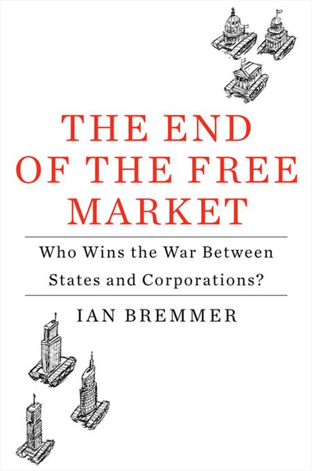 The End of the Free Market: Who Wins the War Between States and Corporations? By: Ian Bremmer