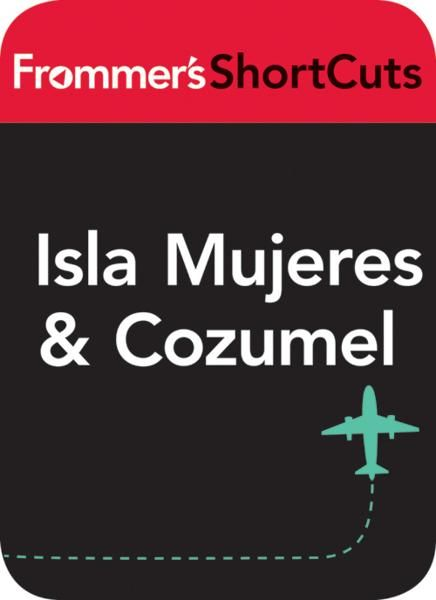 Isla Mujeres and Cozumel, Mexico By: Frommer's ShortCuts