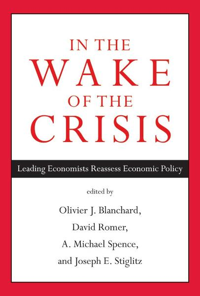 In the Wake of the Crisis: Leading Economists Reassess Economic Policy By: Olivier J.Blanchard, David Romer, Michael Spence, Joseph E. Stiglitz
