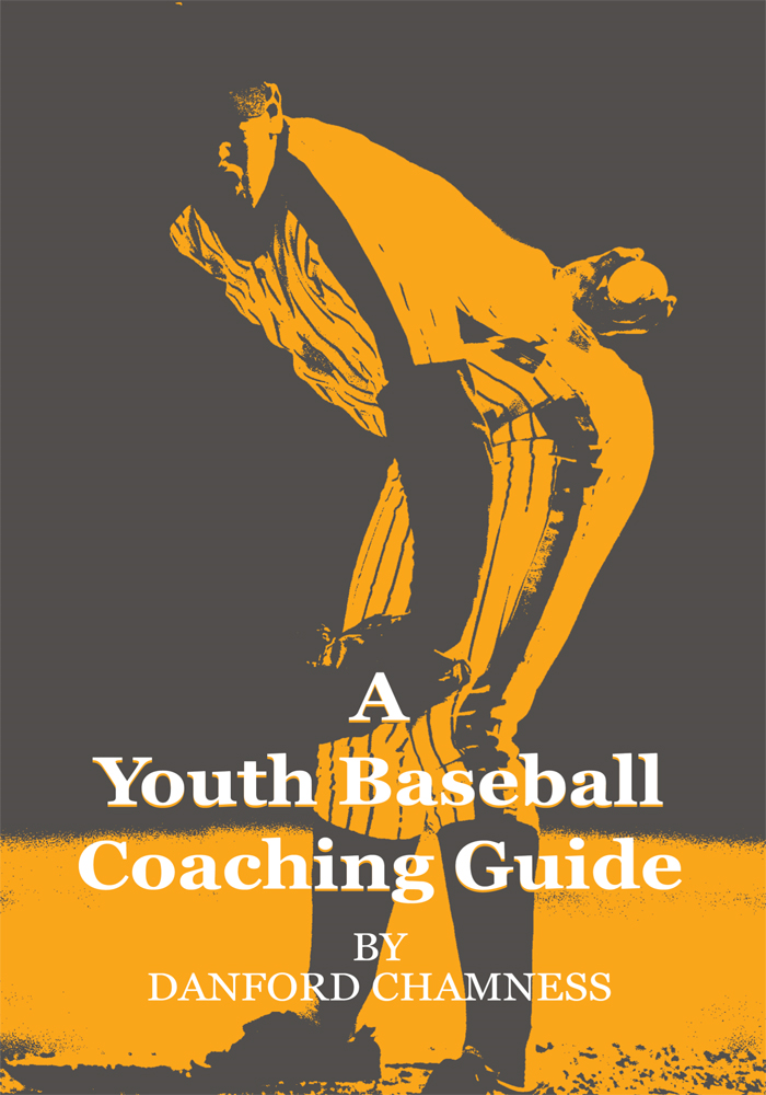 A Youth Baseball Coaching Guide By: Danford Chamness
