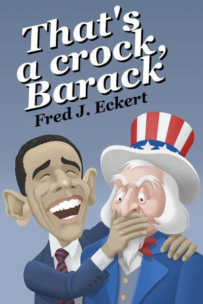 That's a Crock, Barack: President Obama's Record Of Saying Things That Are Untrue, Duplicitous, Arrogant And Delusional Or Barack Obama's Lies And Why Obama Should Not Be Re-Elected