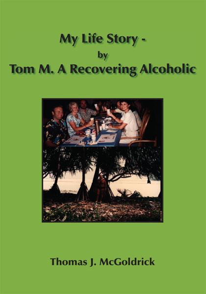 My Life Story - by Tom M. A Recovering Alcoholic By: Thomas J. McGoldrick