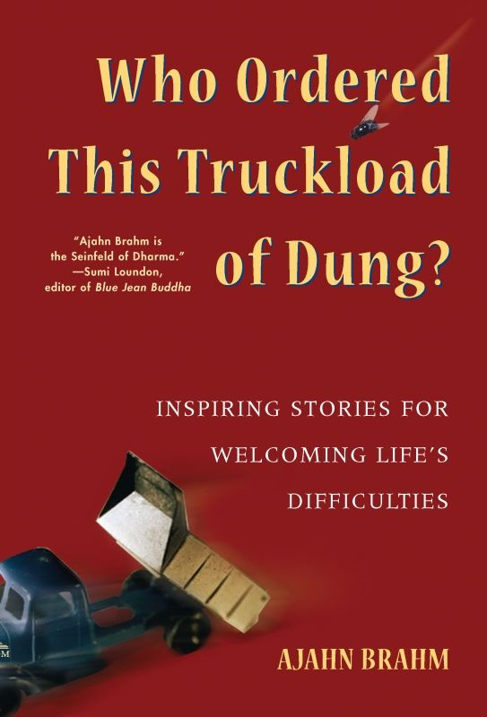 Who Ordered This Truckload of Dung?: Inspiring Stories for Welcoming Life's Difficulties By: Ajahn Brahm