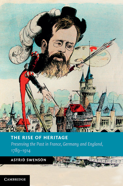 The Rise of Heritage Preserving the Past in France,  Germany and England,  1789?1914