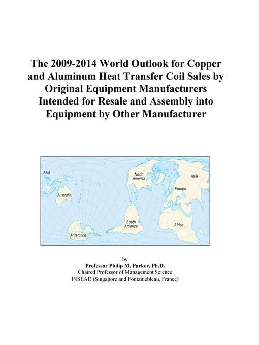 Inc. ICON Group International - The 2009-2014 World Outlook for Copper and Aluminum Heat Transfer Coil Sales by Original Equipment Manufacturers Intended for Resale and Assembly into