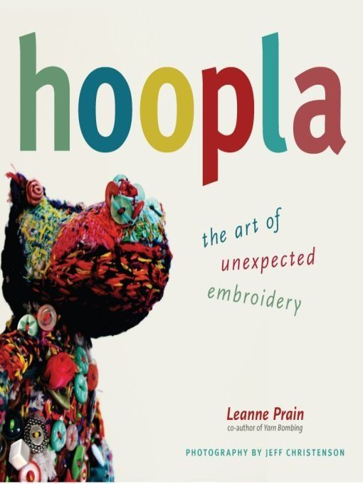 Hoopla: The Art of Unexpected Embroidery By: Jeff Christenson,Leanne Prain
