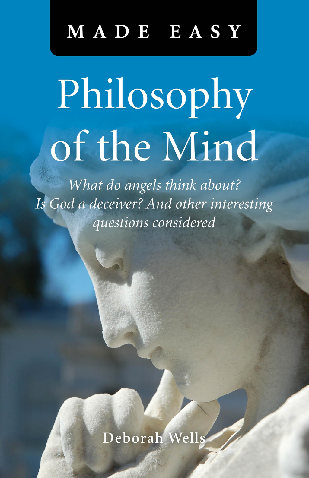 Philosophy of the Mind Made Easy: What do angels think about? Is God a deceiver? And other interesting questions considered By: Deborah Wells
