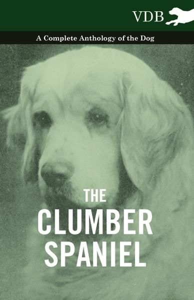 The Clumber Spaniel - A Complete Anthology of the Dog - By: Various Authors