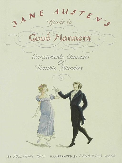 Jane Austen's Guide to Good Manners: Compliments, Charades & Horrible Blunders By: Josephine Ross,Henrietta Webb