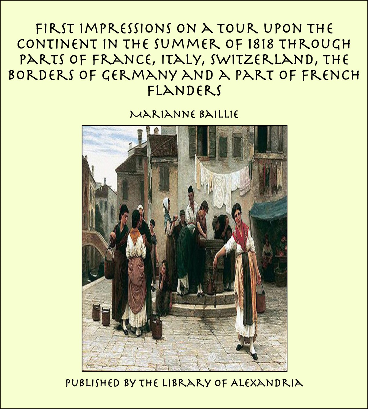 Marianne Baillie - First Impressions on a Tour upon the Continent In the summer of 1818 through parts of France, Italy, Switzerland, the Borders of Germany and a Part of French Flanders