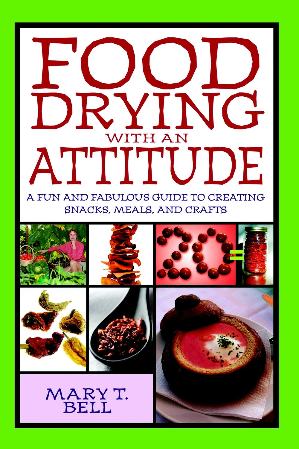 Food Drying With an Attitude: A Fun and Fabulous Guide to Creating Snacks, Meals, and Crafts By: Mary T. Bell