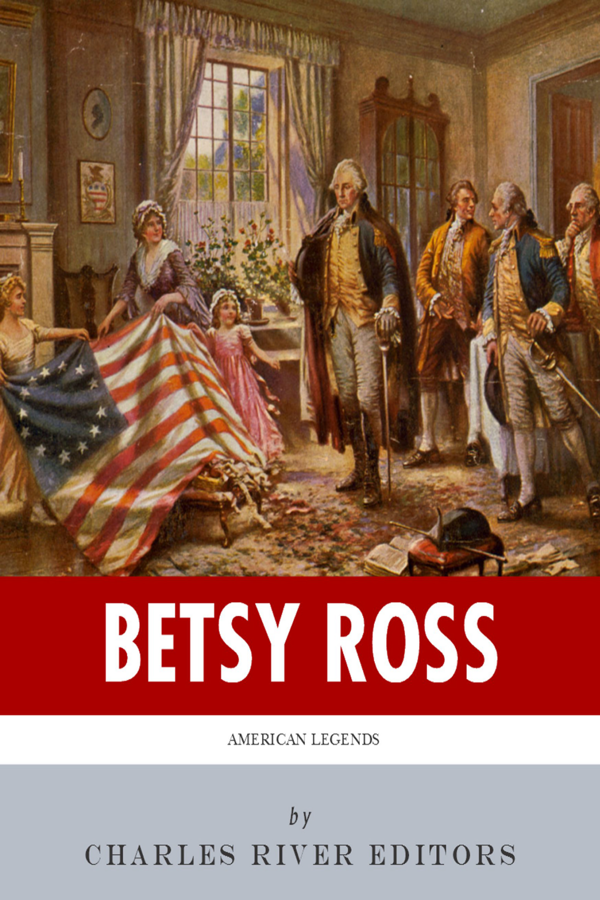 American Legends: The Life of Betsy Ross By: Charles River Editors