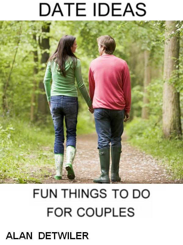 Date Ideas: Fun Things To Do For Couples By: Alan Detwiler