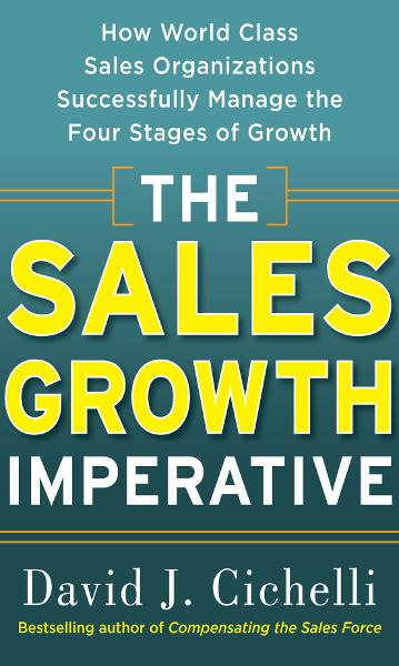 The Sales Growth Imperative: How World Class Sales Organizations Successfully Manage the Four Stages of Growth By: David J. Cichelli