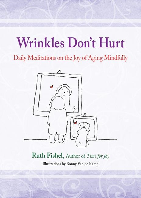 Wrinkles Don't Hurt : The Joy of Aging Mindfully By: Ruth Fishel, M.Ed