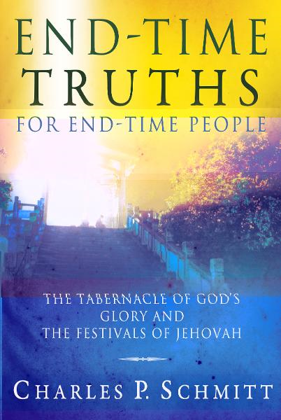 End-Time Truths for End-Time People: The Tabernacle of God's Glory and the Festivals of Jehova By: Charles P. Schmitt