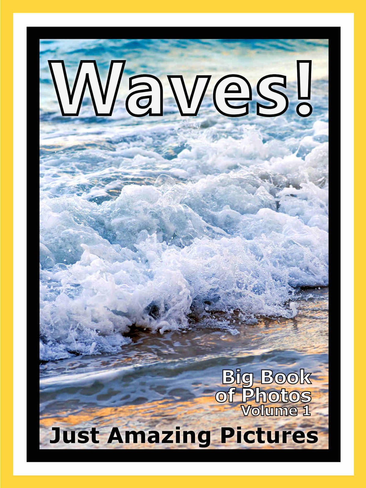 Just Wave Photos! Big Book of Photographs & Pictures of Ocean Sea Water Waves, Vol. 1