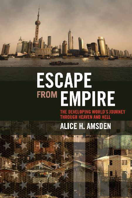 Escape from Empire: The Developing World's Journey through Heaven and Hell By: Alice H. Amsden