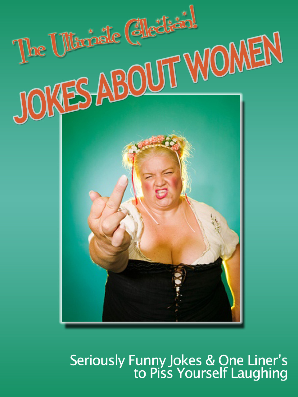 Jokes About Women– The Ultimate Collection! Seriously Funny Jokes & One Liner's to Piss Yourself Laughing