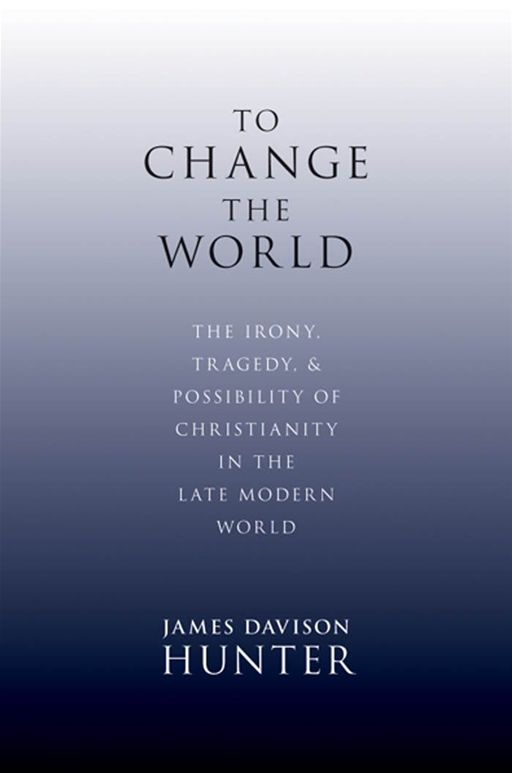 To Change The World : The Irony, Tragedy, And Possibility Of Christianity In The Late Modern World