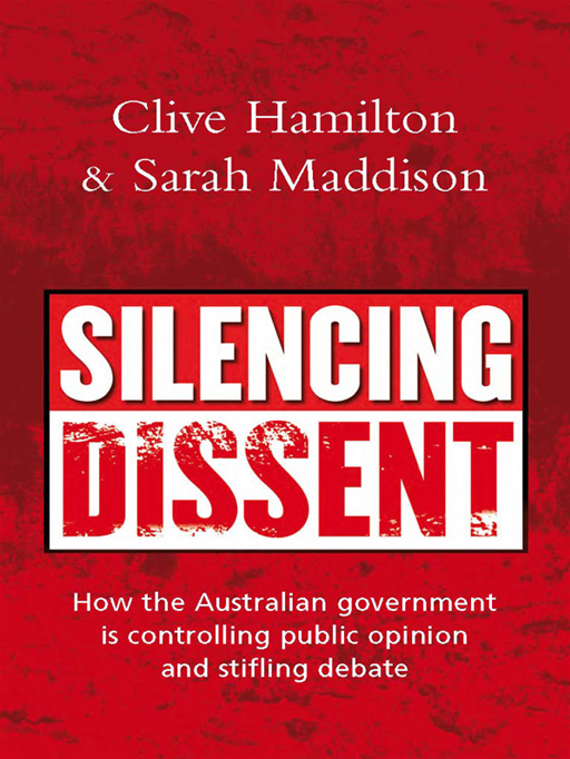 Silencing Dissent: How The Australian Government Is Controlling Public Opinion And Stifling Debate By: Edited by Clive Hamilton and Sarah Maddison
