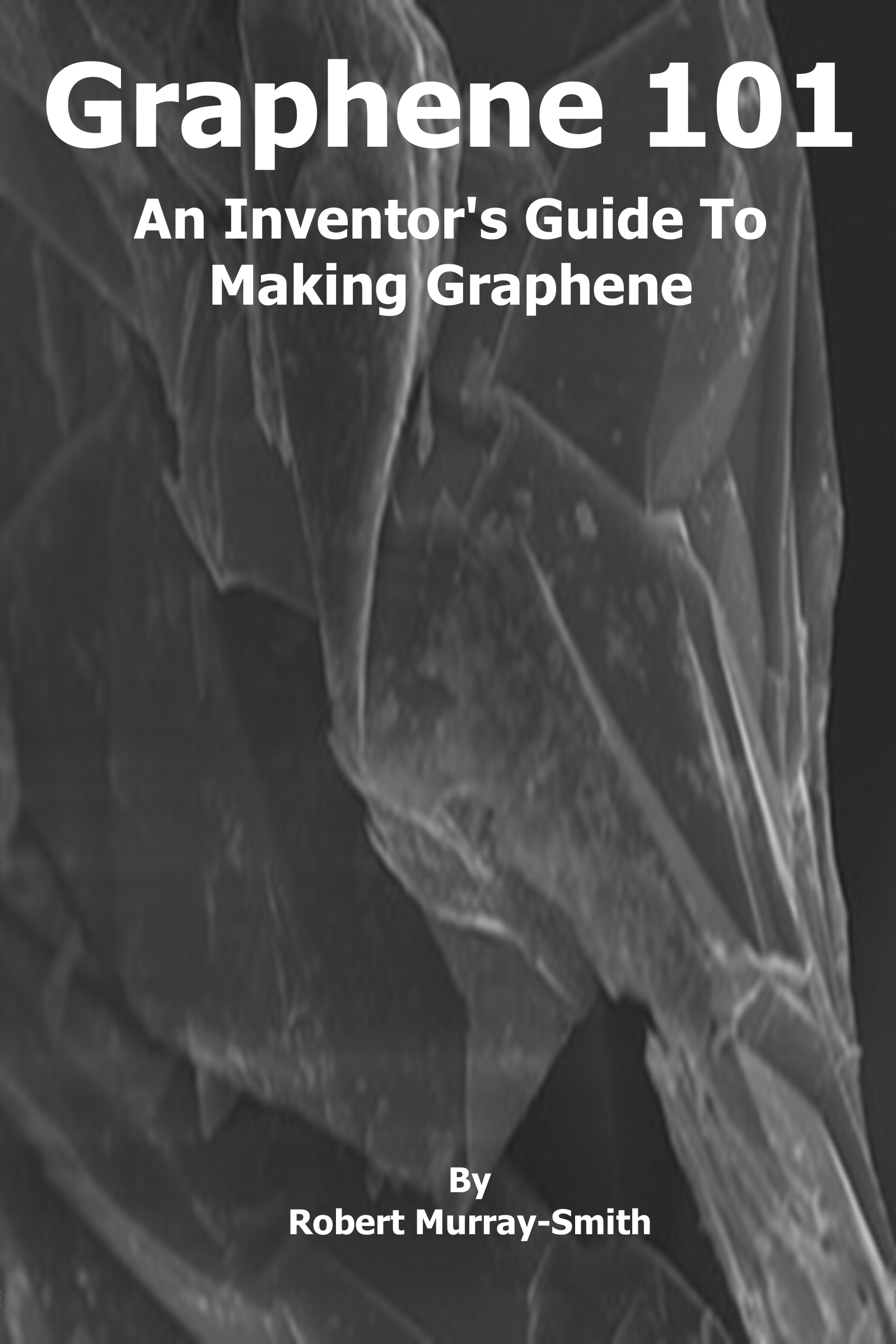 Graphene 101 An Inventor's Guide to Making Graphene By: Robert Murray-Smith
