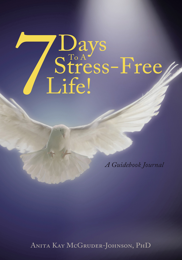 7 Days To A Stress-Free Life! By: Anita Kay McGruder-Johnson, PhD