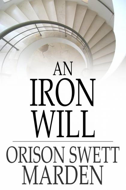 An Iron Will By: Orison Swett Marden