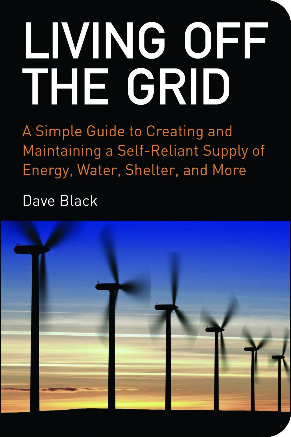 Living Off The Grid: A Simple Guide to a Self Reliant Supply of Energy, Water, Shelter, and More
