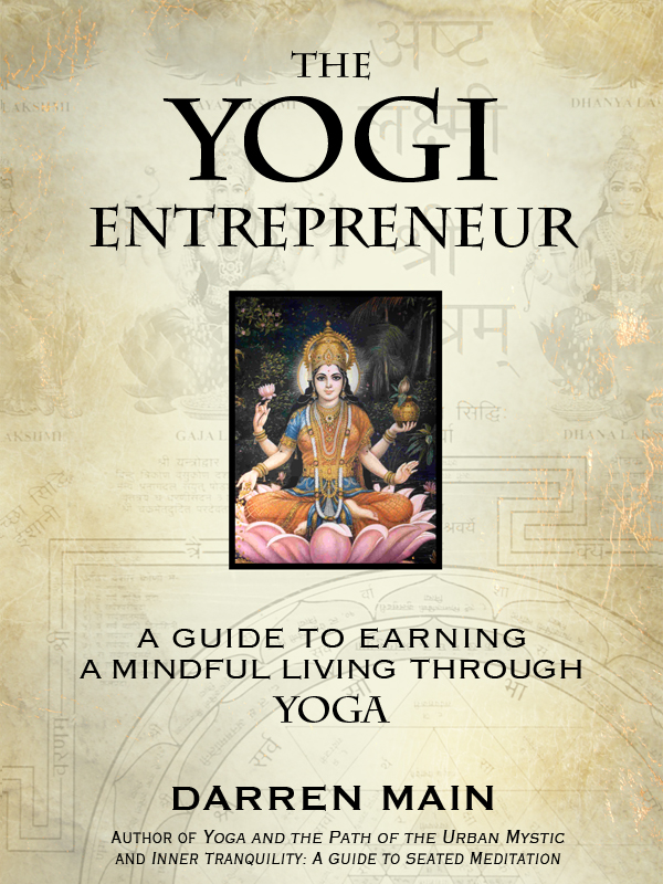 The Yogi Entrepreneur: A Guide to Earning a Mindful Living through Yoga By: Darren Main