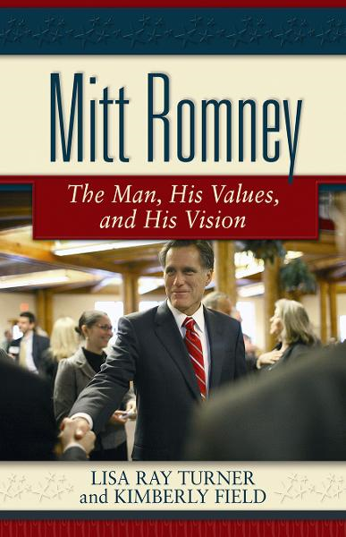 Mitt Romney: The Man, His Values, and His Vision By: Lisa Ray Turner