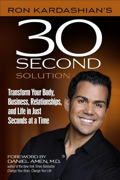Ron Kardashian's 30-Second Solution: Transform Your Body, Business, Relationships, and Life in Just Seconds at a Time By: Ron Kardashian,Daniel Amen