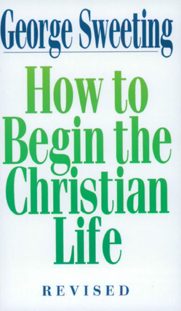 How to Begin the Christian Life By: George Sweeting