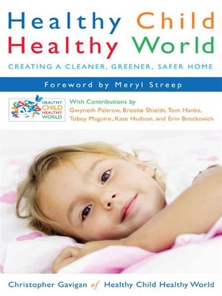 Healthy Child Healthy World: Creating a Cleaner, Greener, Safer Home By: Christopher Gavigan