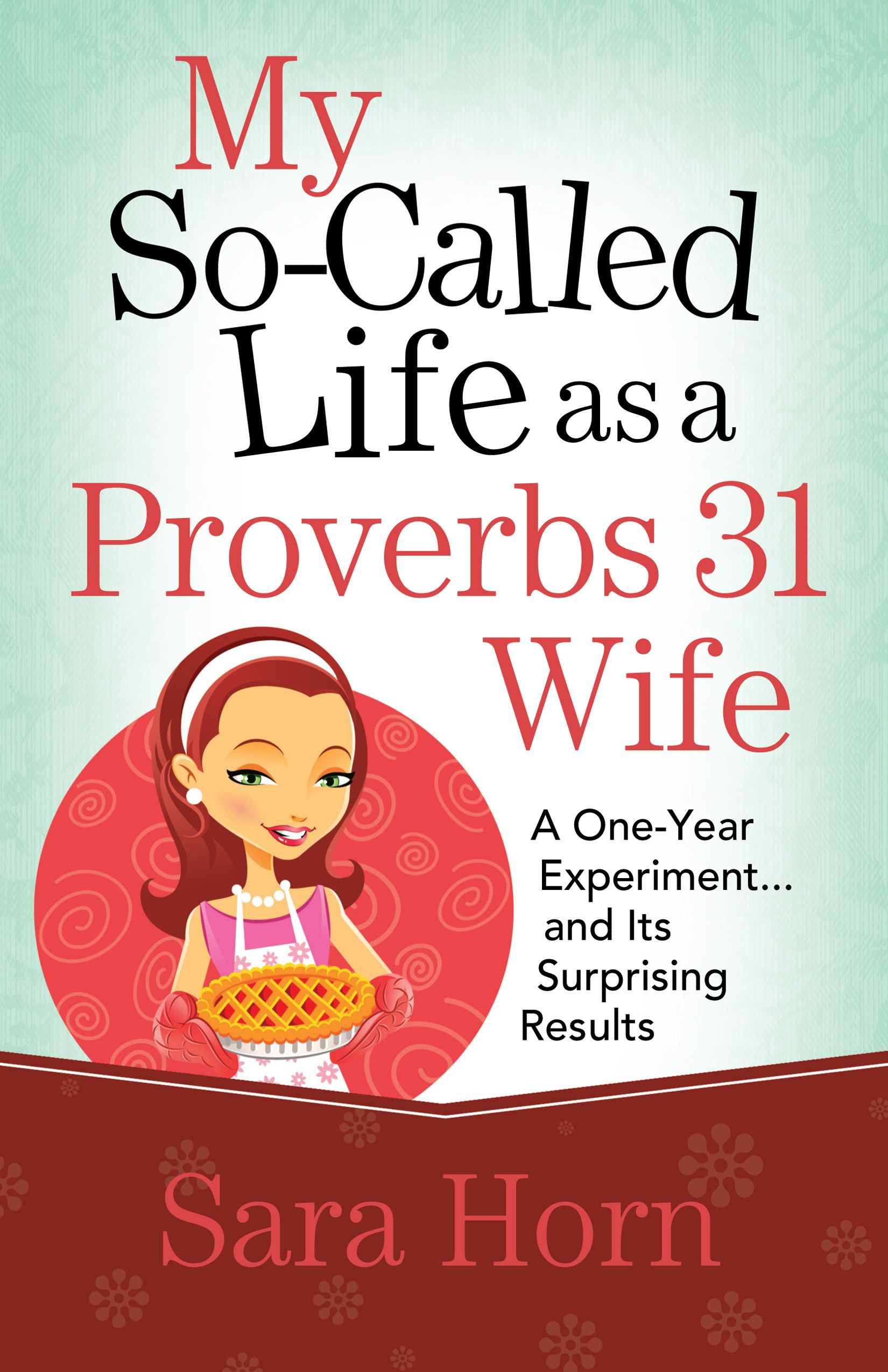 My So-Called Life as a Proverbs 31 Wife By: Sara Horn