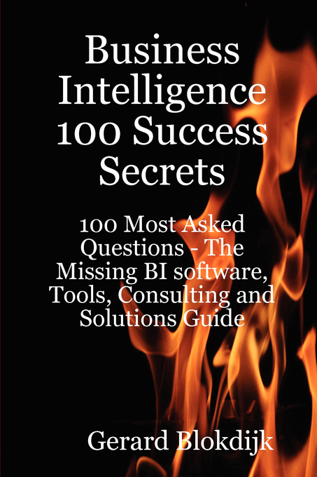 Business Intelligence 100 Success Secrets - 100 Most Asked Questions: The Missing BI software, Tools, Consulting and Solutions Guide By: Gerard Blokdijk