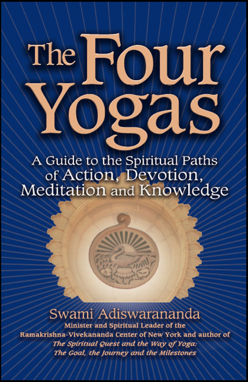 The Four Yogas: A Guide to the Spiritual Pathways of Action, Devotion, Meditation and Knowledge By: Swami Adiswarananda