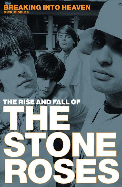 Breaking Into Heaven: The Rise And Fall Of The Stone Roses