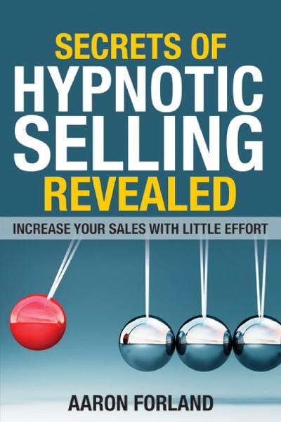 Secrets of Hypnotic Selling Revealed By: Aaron Forland