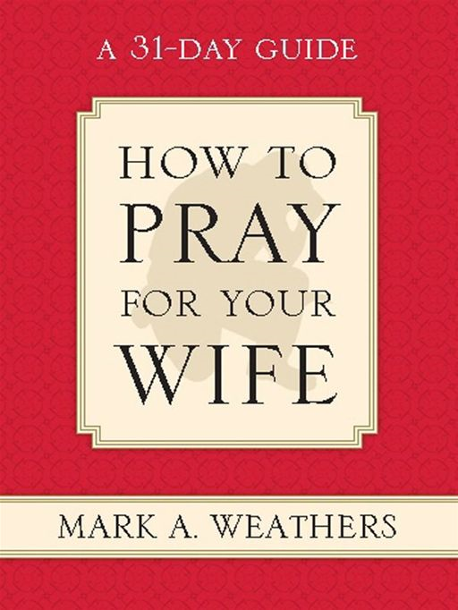 How to Pray for Your Wife: A 31-Day Guide By: Mark A. Weathers