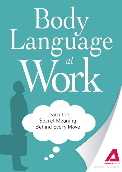 Body Language at Work: Learn the Secret Meaning Behind Every Move By: Editors of Adams Media