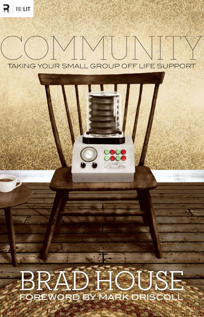Community (Foreword by Mark Driscoll): Taking Your Small Group off Life Support By: Brad House