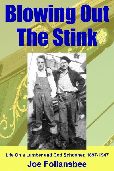 Blowing Out The Stink: Life on a Lumber and Cod Schooner, 1897-1947 By: Joe Follansbee